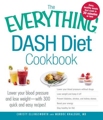 The Everything Dash Diet Cookbook: Lower Your Blood Pressure and Lose Weight - With 300 Quick and Easy Recipes! Lower Your Blood Pressure Without Drugs, Lose Weight and Keep It Off, Prevent Diabetes, Strokes, and Kidney Stones, Boost Your Energy, and... - Ellingsworth, Christy, and Khaleghi, Murdoc, MD