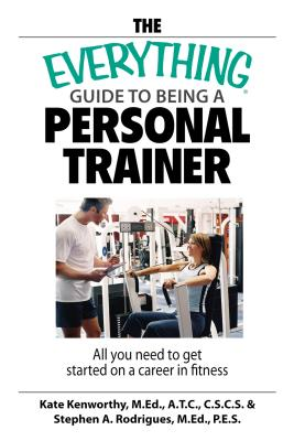 The Everything Guide to Being a Personal Trainer: All You Need to Get Started on a Career in Fitness - Kenworthy, Kate
