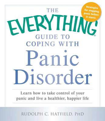 The Everything Guide to Coping with Panic Disorder: Learn How to Take Control of Your Panic and Live a Healthier, Happier Life - Hatfield, Rudolph C., PhD