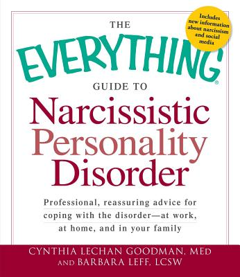 The Everything Guide to Narcissistic Personality Disorder: Professional, reassuring advice for coping with the disorder - at work, at home, and in your family - Goodman, Cynthia Lechan, M.eD, and Leff, Barbara, LCSW