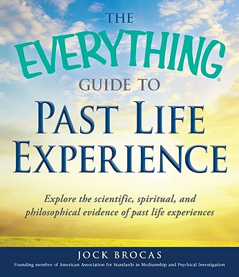 The Everything Guide to Past Life Experience: Explore the Scientific, Spiritual, and Philosophical Evidence of Past Life Experiences - Brocas, Jock