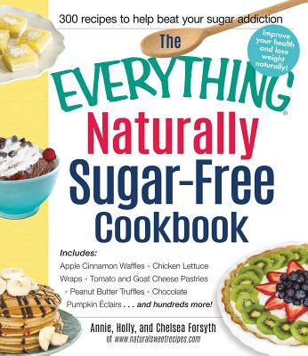 The Everything Naturally Sugar-Free Cookbook: Includes Apple Cinnamon Waffles, Chicken Lettuce Wraps, Tomato and Goat Cheese Pastries, Peanut Butter Truffles, Chocolate Pumpkin Eclairs...and Hundreds More! - Forsyth, Annie