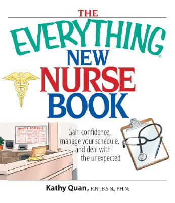 The Everything New Nurse Book: Gain Confidence, Manage Your Schedule, and Deal with the Unexpected - Quan, Kathy