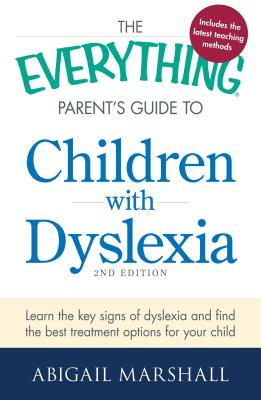 The Everything Parent's Guide to Children with Dyslexia: Learn the Key Signs of Dyslexia and Find the Best Treatment Options for Your Child - Marshall, Abigail