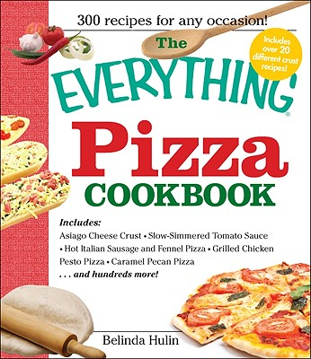 The Everything Pizza Cookbook: 300 Crowd-Pleasing Slices of Heaven - Hulin, Belinda