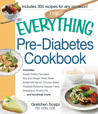 The Everything Pre-Diabetes Cookbook: Includes Sweet Potato Pancakes, Soy and Ginger Flank Steak, Buttermilk Ranch Chicken Salad, Roasted Butternut Squash Pasta, Strawberry Ricotta Pie ...and hundreds more! - Scalpi, Gretchen, RD, CDE