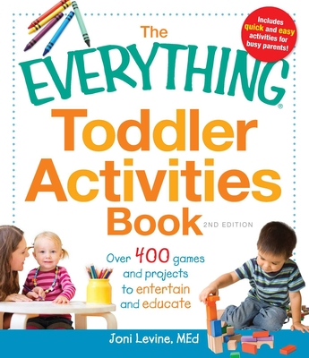 The Everything Toddler Activities Book: Over 400 games and projects to entertain and educate - Levine, Joni, MEd