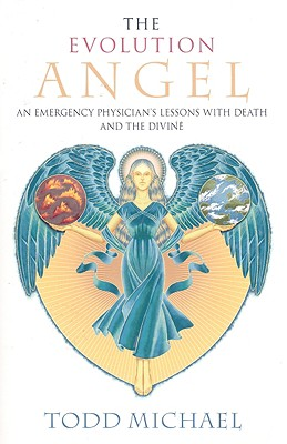 The Evolution Angel: An Emergency Physician's Lessons with Death and the Divine - Michael, Todd
