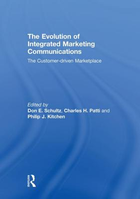 The Evolution of Integrated Marketing Communications: The Customer-Driven Marketplace - Schultz, Don (Editor), and Patti, Charles H (Editor), and Kitchen, Philip J (Editor)