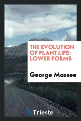 The Evolution of Plant Life: Lower Forms - Massee, George