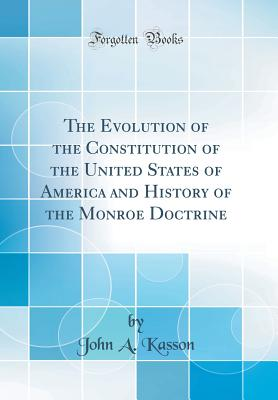 The Evolution of the Constitution of the United States of America and History of the Monroe Doctrine (Classic Reprint) - Kasson, John A