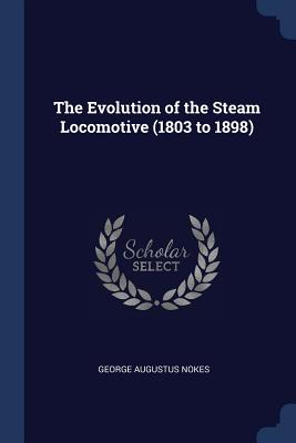 The Evolution of the Steam Locomotive (1803 to 1898) - Nokes, George Augustus