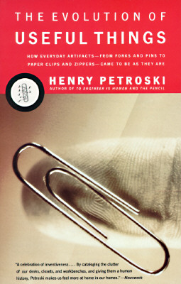 The Evolution of Useful Things: How Everyday Artifacts-From Forks and Pins to Paper Clips and Zippers-Came to Be as They Are. - Petroski, Henry