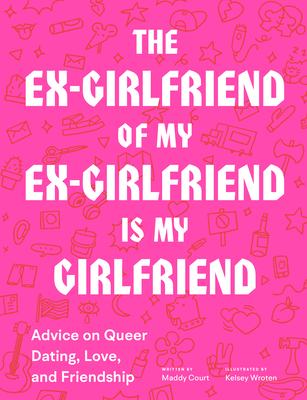 The Ex-Girlfriend of My Ex-Girlfriend Is My Girlfriend: Advice on Queer Dating, Love, and Friendship - Court, Maddy