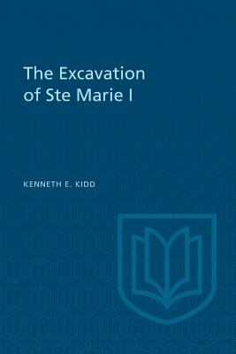 The Excavation of Ste Marie I - Kidd, Kenneth E