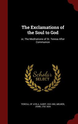 The Exclamations of the Soul to God: Or, the Meditations of St. Teresa After Communion - Milner, John, Professor, and Teresa, Of Avila Saint (Creator)
