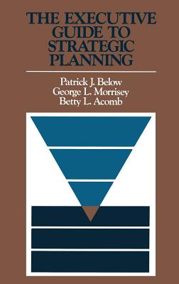 The Executive Guide to Strategic Planning - Below, Patrick J, and Morrisey, George L, and Acomb, Betty L