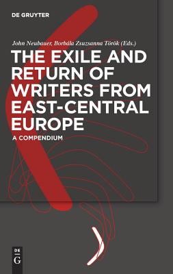 The Exile and Return of Writers from East-Central Europe: A Compendium - Neubauer, John (Editor), and Tarak, Borbala Zsuzsanna (Editor), and Tarak, Zsuzsanna (Editor)