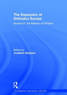 The Expansion of Orthodox Europe: Byzantium, the Balkans and Russia - Shepard, Jonathan (Editor)