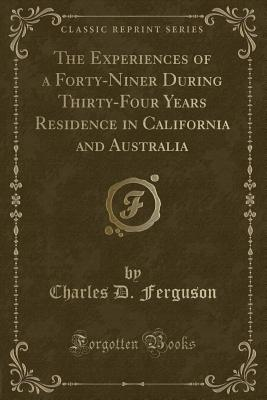 The Experiences of a Forty-Niner During Thirty-Four Years Residence in California and Australia (Classic Reprint) - Ferguson, Charles D