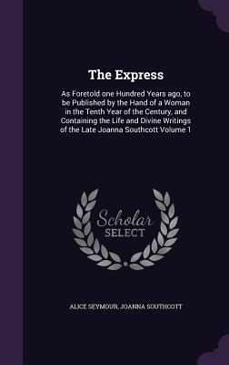 The Express: As Foretold One Hundred Years Ago, to Be Published by the Hand of a Woman in the Tenth Year of the Century, and Containing the Life and Divine Writings of the Late Joanna Southcott Volume 1 - Seymour, Alice, and Southcott, Joanna