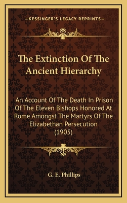 The Extinction of the Ancient Hierarchy: An Account of the Death in Prison of the Eleven Bishops Honored at Rome Amongst the Martyrs of the Elizabethan Persecution (1905) - Phillips, G E