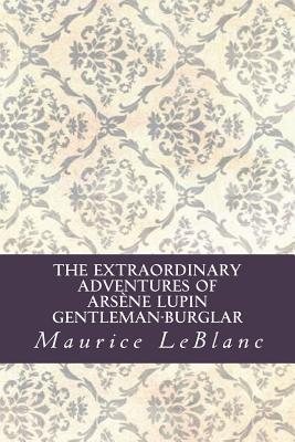 The Extraordinary Adventures of Arsène Lupin, Gentleman-Burglar - LeBlanc, Maurice, and Abreu, Yordi (Editor)