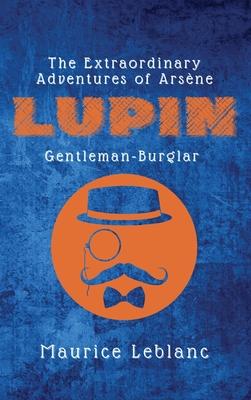 The Extraordinary Adventures of Arsène Lupin, Gentleman-Burglar - LeBlanc, Maurice