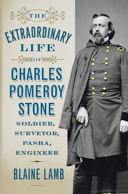 The Extraordinary Life of Charles Pomeroy Stone: Soldier, Surveyor, Pasha, Engineer - Lamb, Blaine