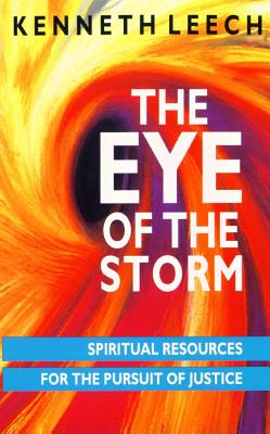 The Eye of the Storm: Spiritual Resources for the Pursuit of Justice - Leech, Kenneth