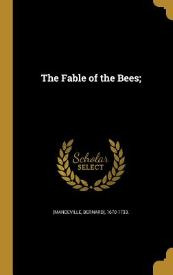 The Fable of the Bees; - [Mandeville, Bernard] 1670-1733 (Creator)