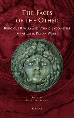 The Faces of the Other: Religious Rivalry and Ethnic Encounters in the Later Roman World - Kahlos, Maijastina (Editor)