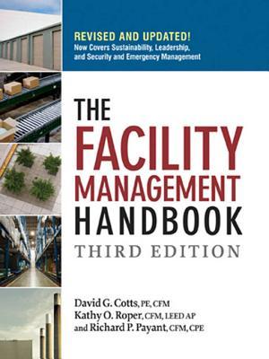The Facility Management Handbook - Cotts, David G, Pe, and Roper, Kathy O, and Payant, Richard P, Cpe