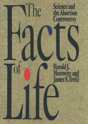 The Facts of Life: Science and the Abortion Controversy - Morowitz, Harold J
