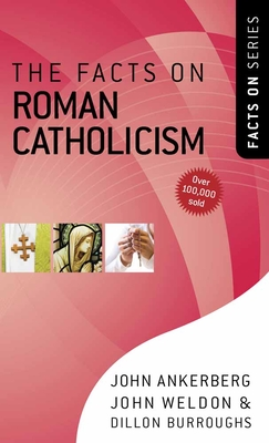 The Facts on Roman Catholicism - Ankerberg, John, Dr., and Weldon, John, and Burroughs, Dillon