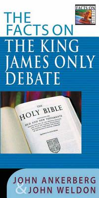 The Facts on the King James Only Debate - Ankerberg, John, Dr., and Weldon, John