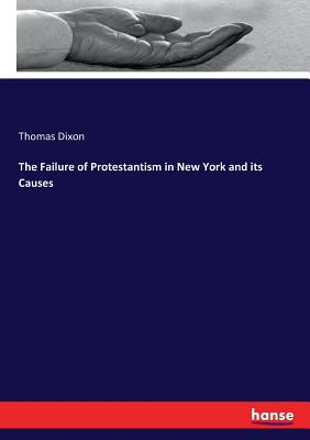 The Failure of Protestantism in New York and its Causes - Dixon, Thomas