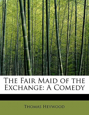 The Fair Maid of the Exchange: A Comedy - Heywood, Thomas, Professor
