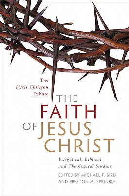 The Faith of Jesus Christ: Exegetical, Biblical, and Theological Studies - Bird, Michael F (Editor), and Sprinkle, Preston M (Editor)