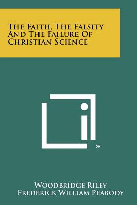 The Faith, the Falsity and the Failure of Christian Science - Riley, Woodbridge, and Peabody, Frederick William, and Humiston, Charles Edward