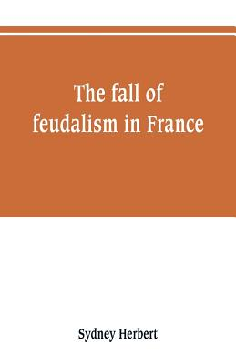 The fall of feudalism in France - Herbert, Sydney