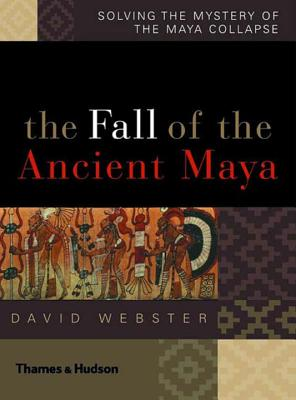 The Fall of the Ancient Maya: Solving the Mystery of the Maya Collapse - Webster, David