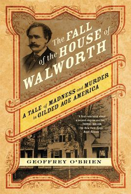 The Fall of the House of Walworth: A Tale of Madness and Murder in Gilded Age America - O'Brien, Geoffrey
