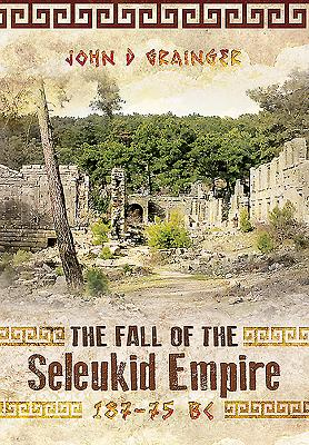 The Fall of the Seleukid Empire 187-75 BC - Grainger, John D., Dr.