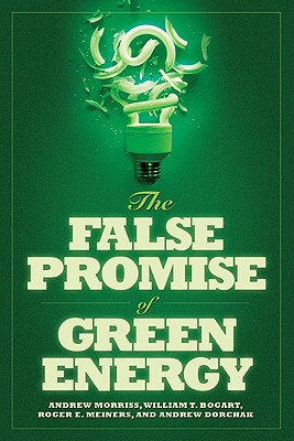 The False Promise of Green Energy - Morriss, Andrew P, and Bogart, William T, and Meiners, Roger E, Ph.D.