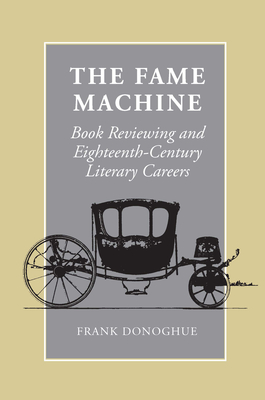 The Fame Machine: Book Reviewing and Eighteenth-Century Literary Careers - Donoghue, Frank, and Frank, Donoghue