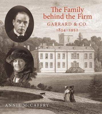 The Family Behind the Firm, Garrard & Co.: 1834-1952 - McCaffry, Annie