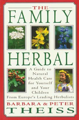 The Family Herbal: A Guide to Natural Health Care for Yourself and Your Children from Europe's Leading Herbalists - Theiss, Barbara, and Theiss, Peter