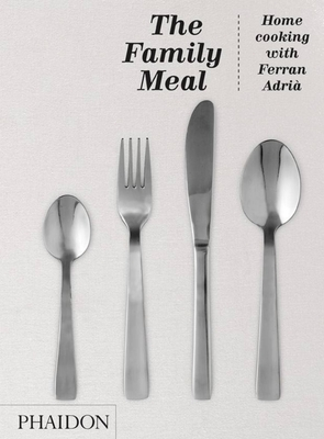 The Family Meal: Home Cooking with Ferran Adrià - Adria, Ferran