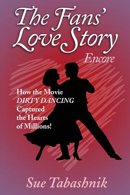 The Fans' Love Story Encore: How the Movie Dirty Dancing Captured the Hearts of Millions! - Tabashnik, Sue